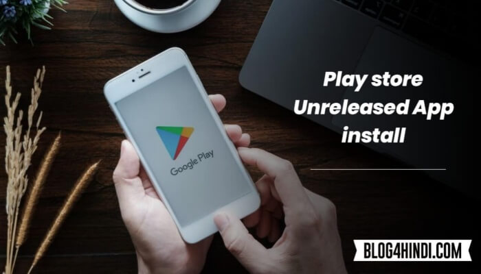 Google Play Store से Unreleased App Install कैसे करें ?